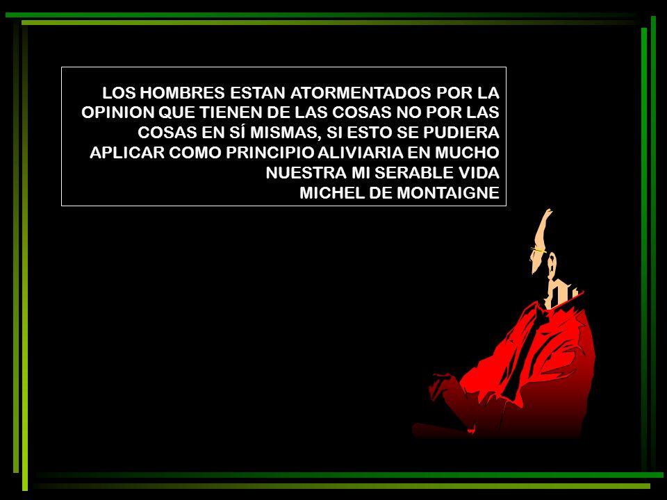 LOS HOMBRES ESTAN ATORMENTADOS POR LA OPINION QUE TIENEN DE LAS COSAS NO POR LAS COSAS EN SÍ MISMAS, SI ESTO SE PUDIERA APLICAR COMO PRINCIPIO ALIVIARIA EN MUCHO NUESTRA MI SERABLE VIDA