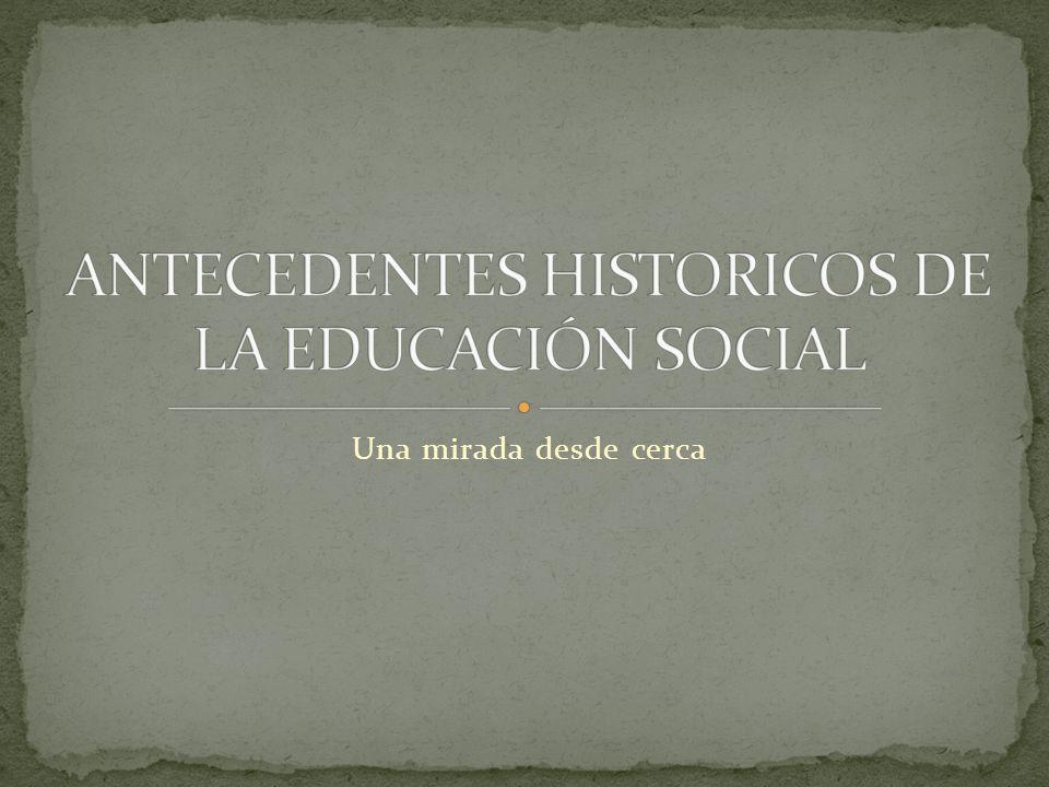ANTECEDENTES HISTORICOS DE LA EDUCACIÓN SOCIAL