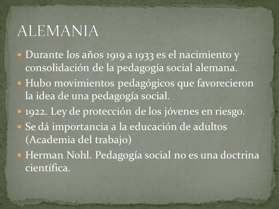 ALEMANIADurante los años 1919 a 1933 es el nacimiento y consolidación de la pedagogía social alemana.