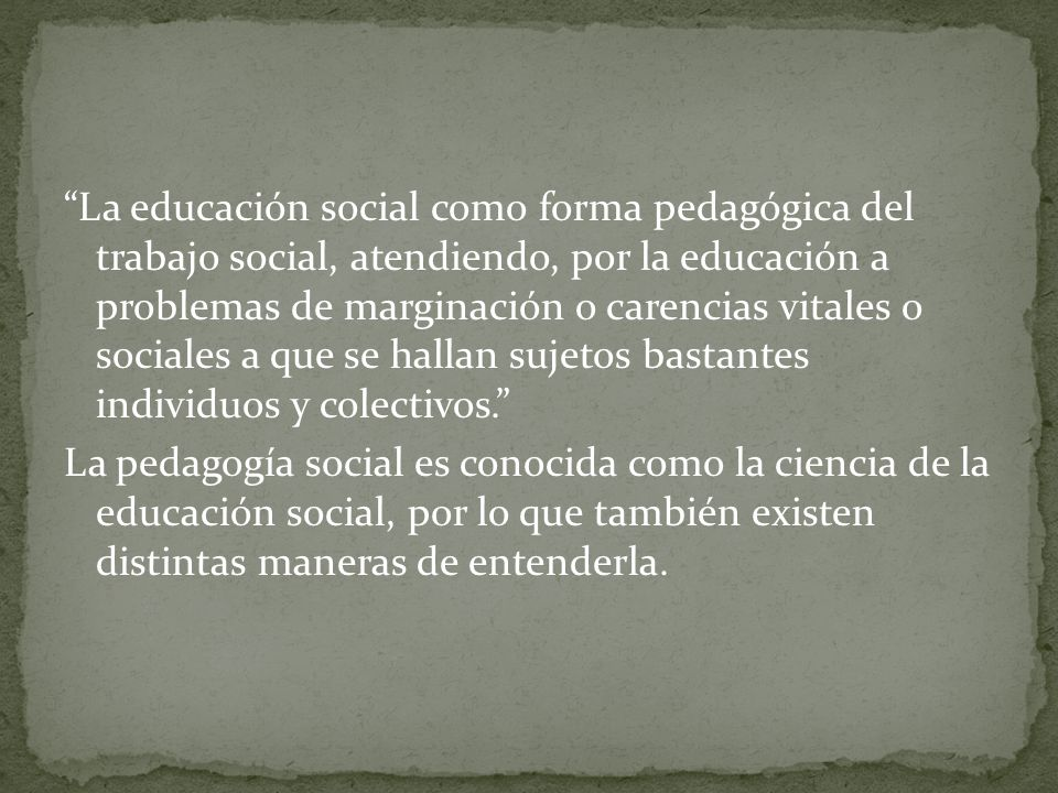 La educación social como forma pedagógica del trabajo social, atendiendo, por la educación a problemas de marginación o carencias vitales o sociales a que se hallan sujetos bastantes individuos y colectivos. La pedagogía social es conocida como la ciencia de la educación social, por lo que también existen distintas maneras de entenderla.