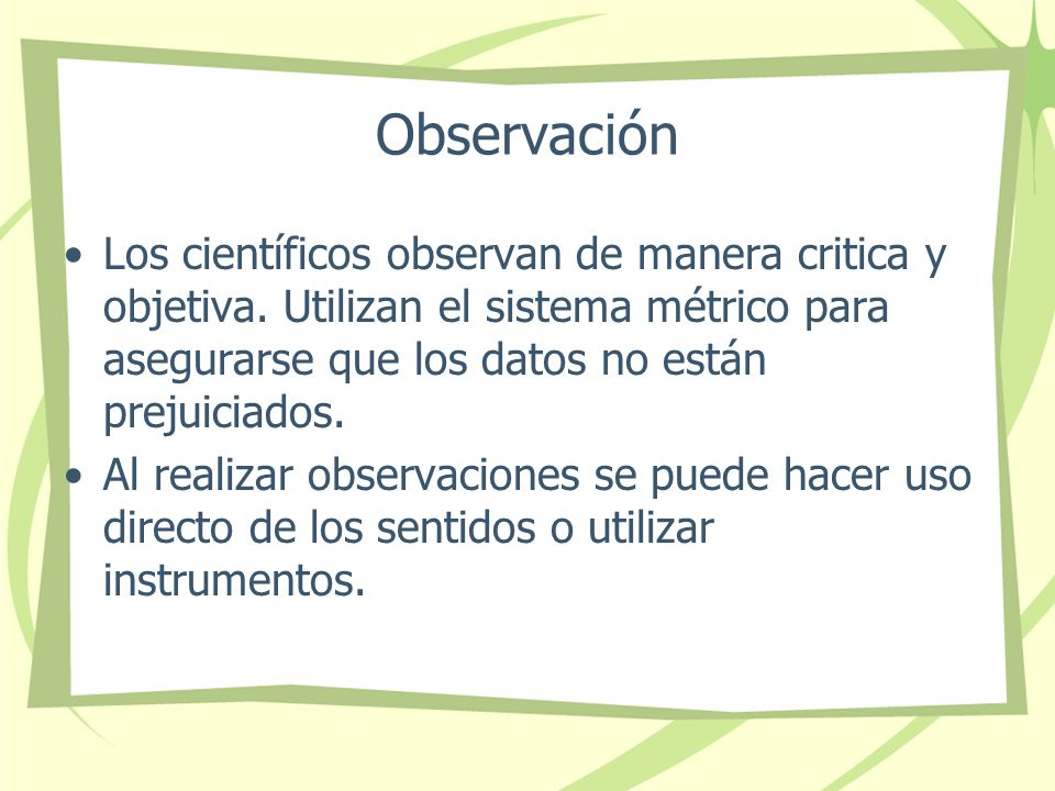 Observación Los científicos observan de manera critica y objetiva. Utilizan el sistema métrico para asegurarse que los datos no están prejuiciados.