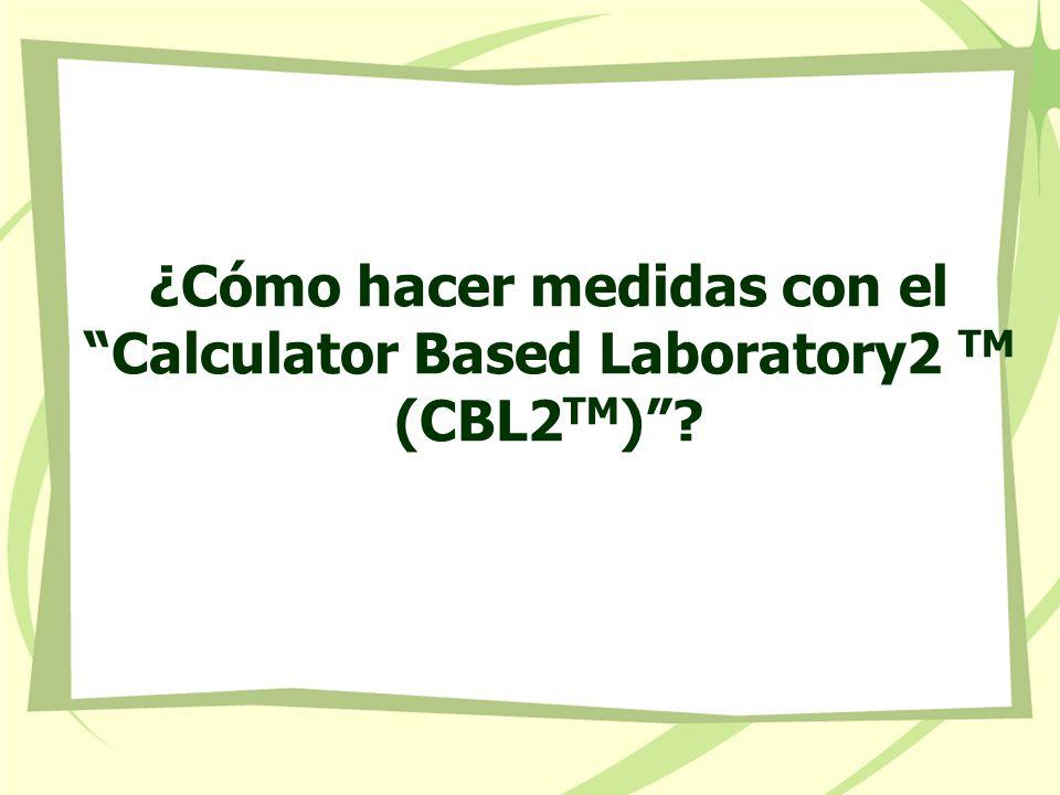 ¿Cómo hacer medidas con el Calculator Based Laboratory2 TM (CBL2TM)