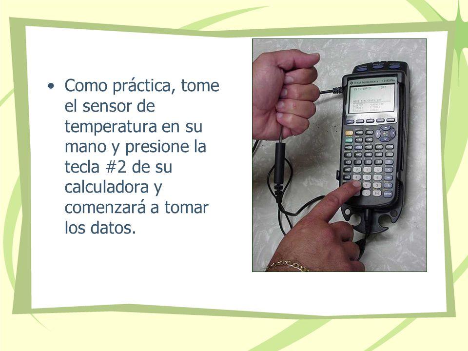 Como práctica, tome el sensor de temperatura en su mano y presione la tecla #2 de su calculadora y comenzará a tomar los datos.