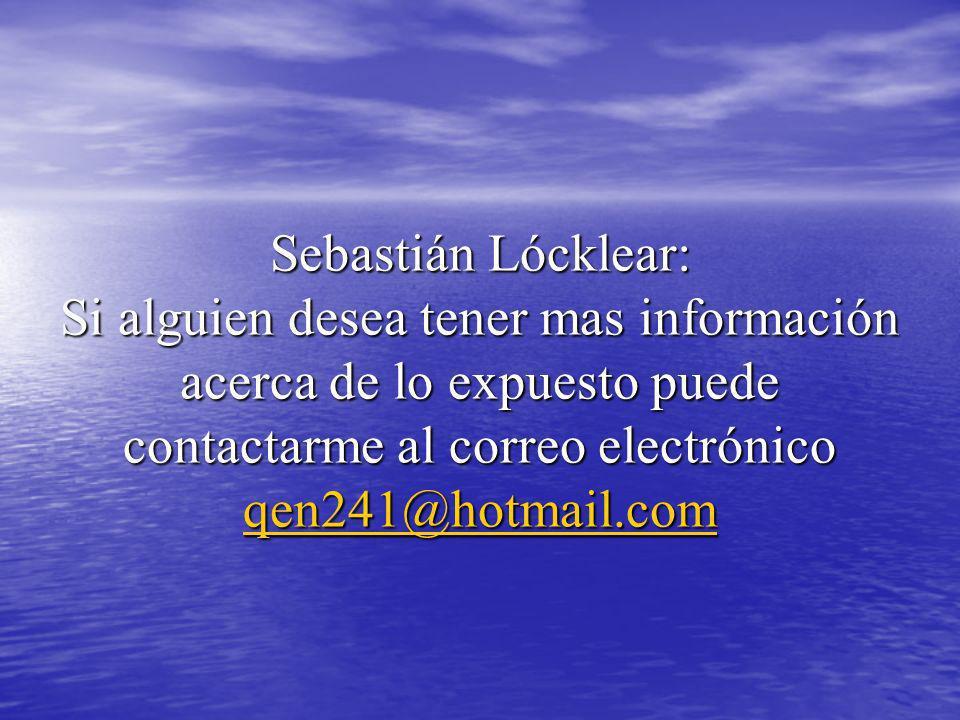 Sebastián Lócklear: Si alguien desea tener mas información acerca de lo expuesto puede contactarme al correo electrónico qen241@hotmail.com