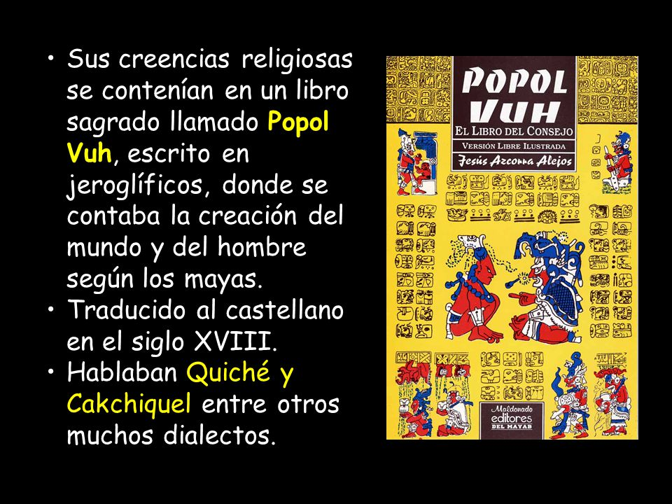 Sus creencias religiosas se contenían en un libro sagrado llamado Popol Vuh, escrito en jeroglíficos, donde se contaba la creación del mundo y del hombre según los mayas.