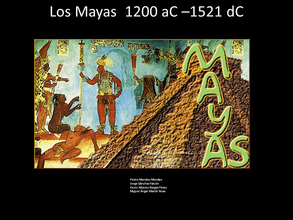 Los Mayas 1200 aC –1521 dC Pedro Morales Morales Jorge Sánchez Falcón