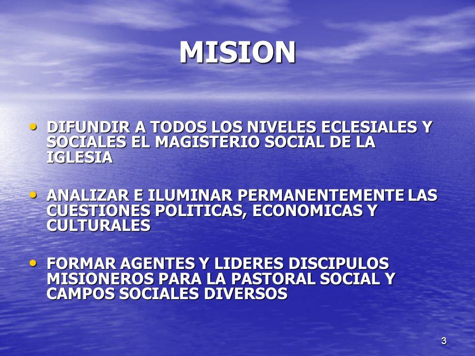 MISION DIFUNDIR A TODOS LOS NIVELES ECLESIALES Y SOCIALES EL MAGISTERIO SOCIAL DE LA IGLESIA.
