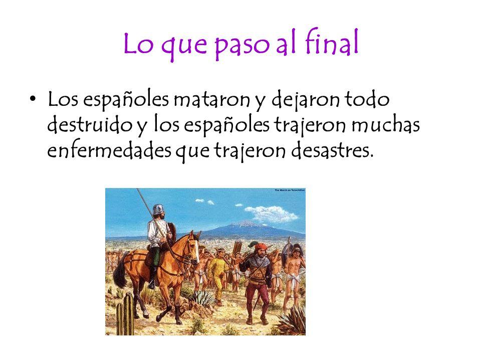 Lo que paso al final Los españoles mataron y dejaron todo destruido y los españoles trajeron muchas enfermedades que trajeron desastres.