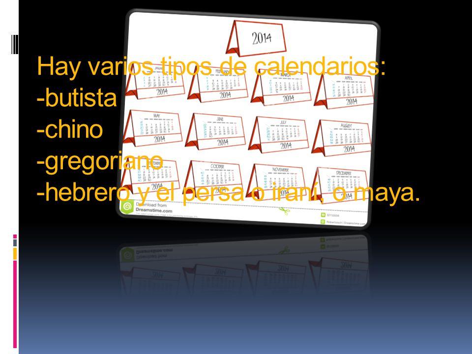 Hay varios tipos de calendarios: -butista -chino -gregoriano -hebrero y el persa o iraní, o maya.