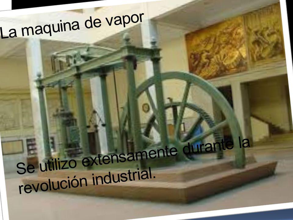 La maquina de vapor Se utilizo extensamente durante la revolución industrial.