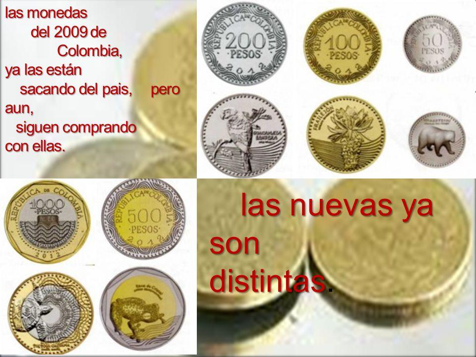 las monedas del 2009 de Colombia, ya las están sacando del pais, pero aun, siguen comprando con ellas.
