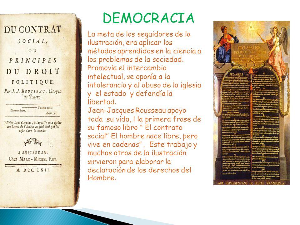 DEMOCRACIA La meta de los seguidores de la ilustración, era aplicar los métodos aprendidos en la ciencia a los problemas de la sociedad.