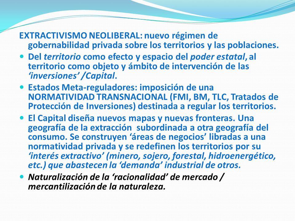 EXTRACTIVISMO NEOLIBERAL: nuevo régimen de gobernabilidad privada sobre los territorios y las poblaciones.