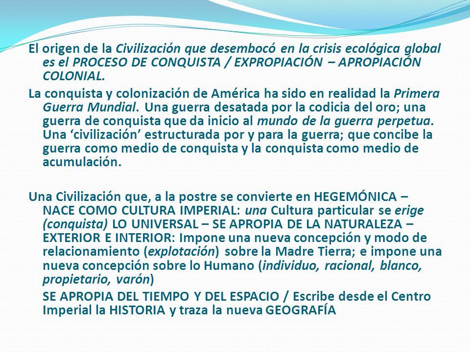 El origen de la Civilización que desembocó en la crisis ecológica global es el PROCESO DE CONQUISTA / EXPROPIACIÓN – APROPIACIÓN COLONIAL.
