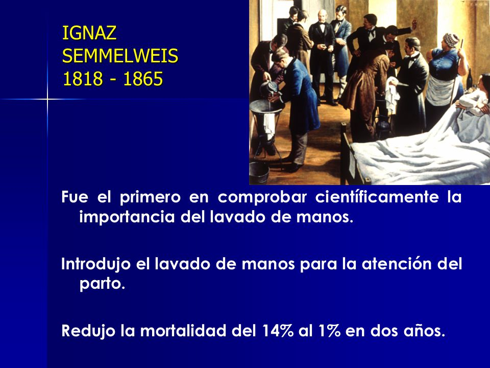 IGNAZ SEMMELWEIS 1818 - 1865 Fue el primero en comprobar científicamente la importancia del lavado de manos.