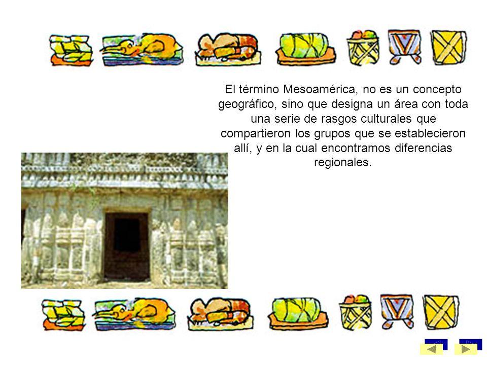 El término Mesoamérica, no es un concepto geográfico, sino que designa un área con toda una serie de rasgos culturales que compartieron los grupos que se establecieron allí, y en la cual encontramos diferencias regionales.