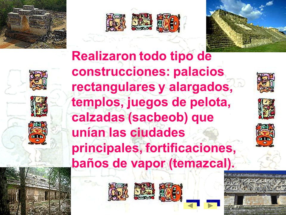 Realizaron todo tipo de construcciones: palacios rectangulares y alargados, templos, juegos de pelota, calzadas (sacbeob) que unían las ciudades principales, fortificaciones, baños de vapor (temazcal).