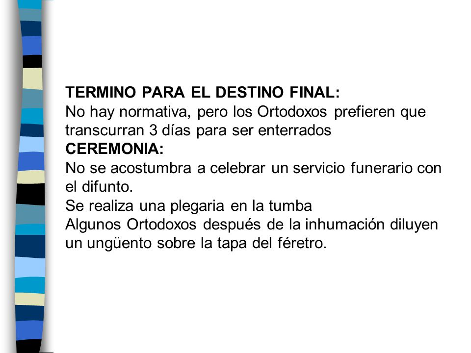 TERMINO PARA EL DESTINO FINAL: No hay normativa, pero los Ortodoxos prefieren que transcurran 3 días para ser enterrados CEREMONIA: No se acostumbra a celebrar un servicio funerario con el difunto.