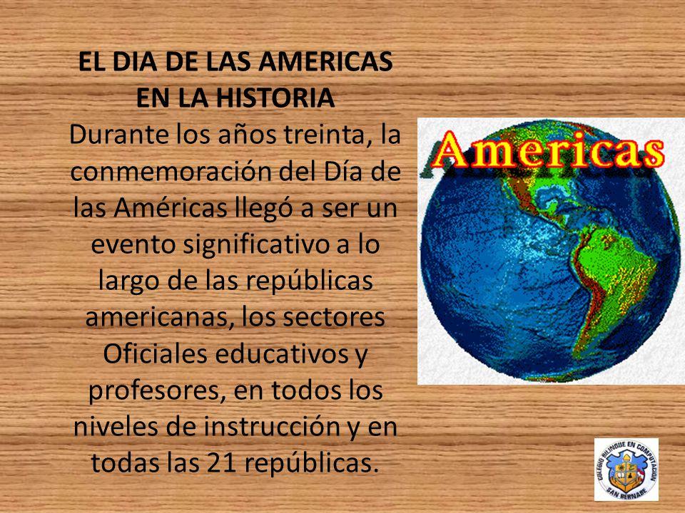 EL DIA DE LAS AMERICAS EN LA HISTORIA Durante los años treinta, la conmemoración del Día de las Américas llegó a ser un evento significativo a lo largo de las repúblicas americanas, los sectores Oficiales educativos y profesores, en todos los niveles de instrucción y en todas las 21 repúblicas.
