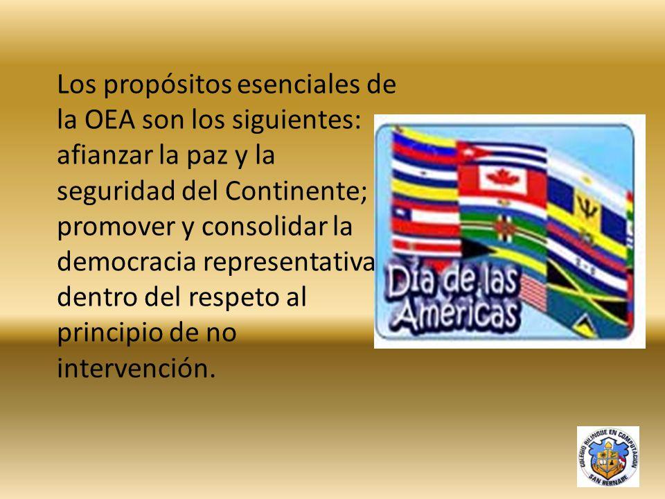Los propósitos esenciales de la OEA son los siguientes: afianzar la paz y la seguridad del Continente; promover y consolidar la democracia representativa dentro del respeto al principio de no intervención.