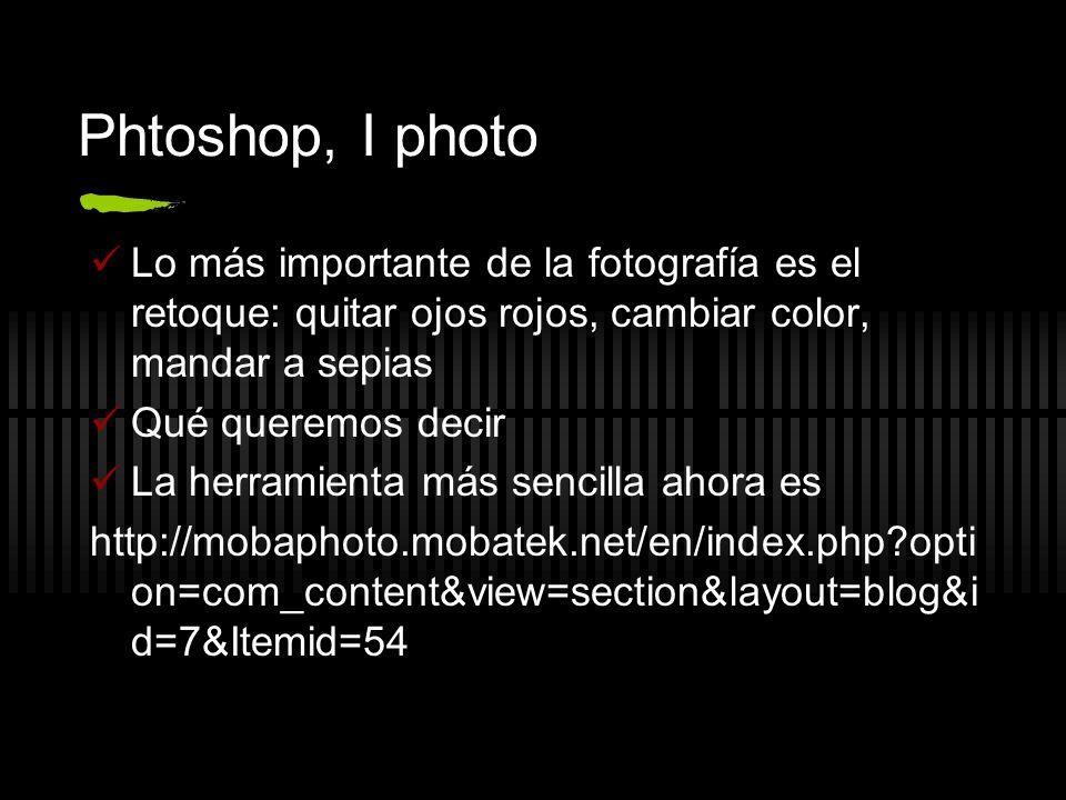 Phtoshop, I photo Lo más importante de la fotografía es el retoque: quitar ojos rojos, cambiar color, mandar a sepias.
