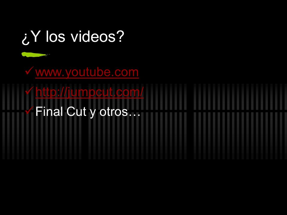 ¿Y los videos www.youtube.com http://jumpcut.com/ Final Cut y otros…