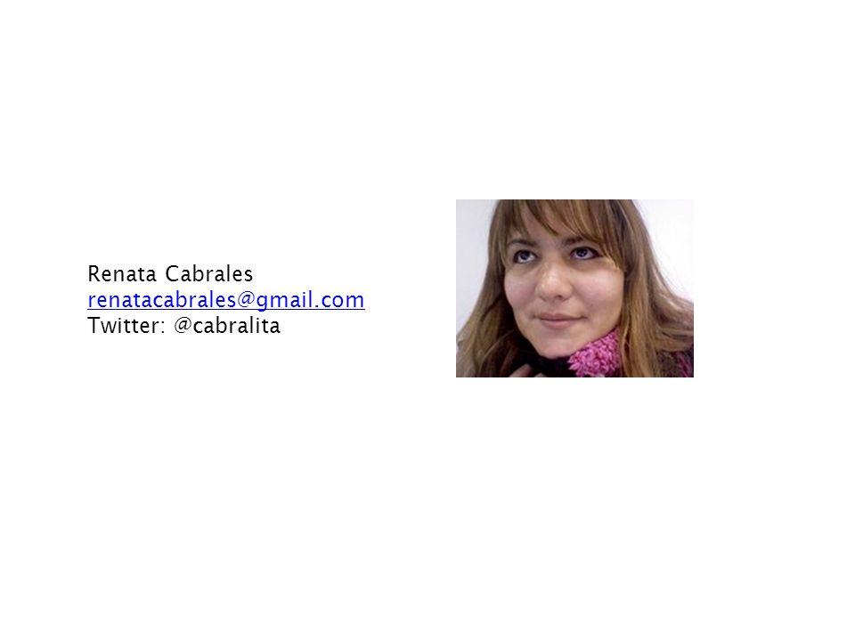 Renata Cabrales renatacabrales@gmail.com Twitter: @cabralita