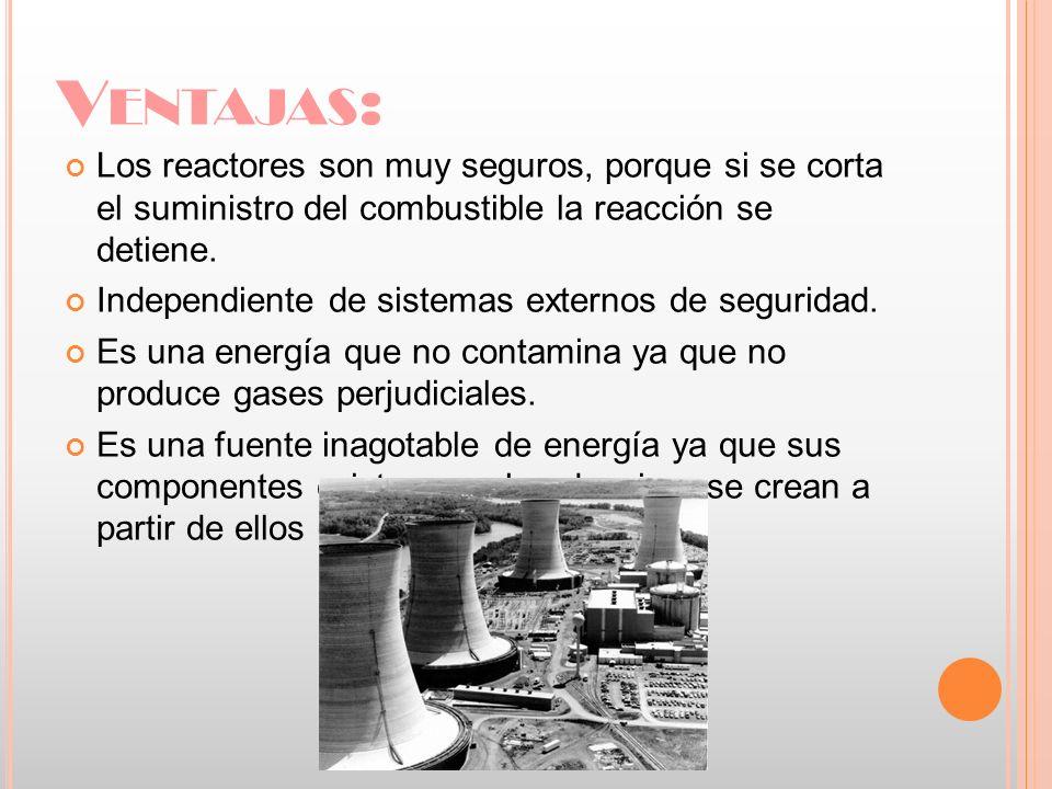 Ventajas: Los reactores son muy seguros, porque si se corta el suministro del combustible la reacción se detiene.
