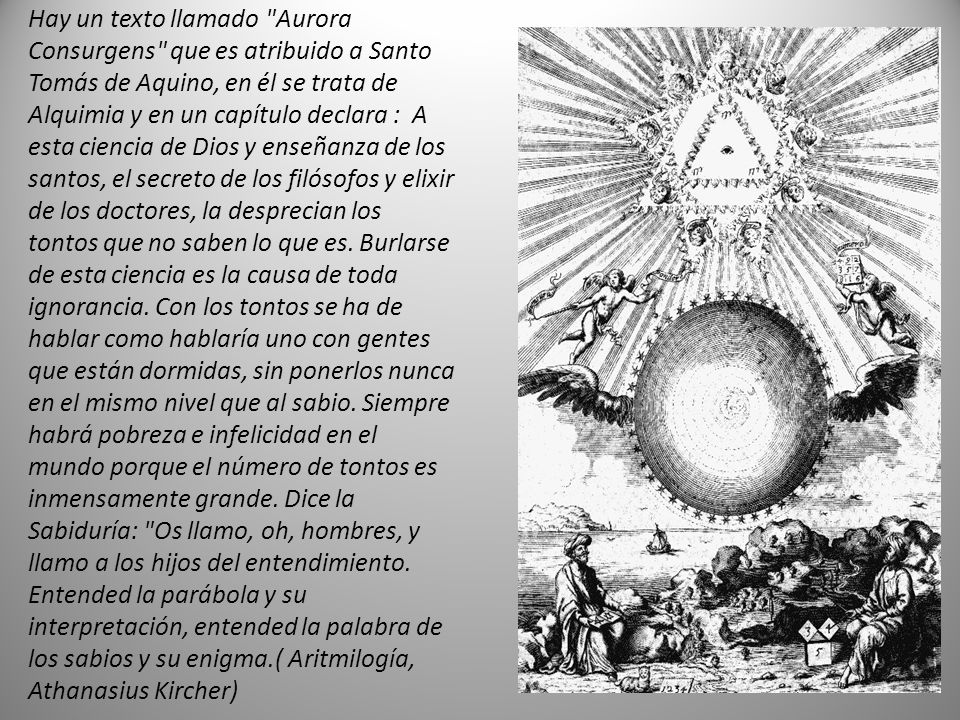 Hay un texto llamado Aurora Consurgens que es atribuido a Santo Tomás de Aquino, en él se trata de Alquimia y en un capítulo declara : A esta ciencia de Dios y enseñanza de los santos, el secreto de los filósofos y elixir de los doctores, la desprecian los tontos que no saben lo que es.