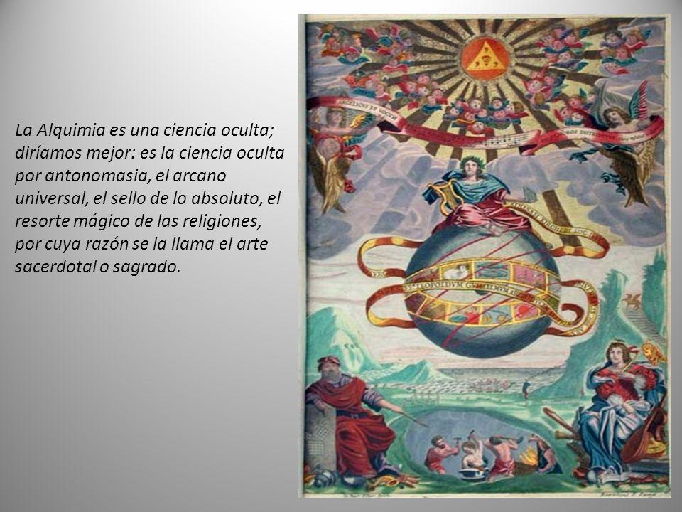 La Alquimia es una ciencia oculta; diríamos mejor: es la ciencia oculta por antonomasia, el arcano universal, el sello de lo absoluto, el resorte mágico de las religiones, por cuya razón se la llama el arte sacerdotal o sagrado.