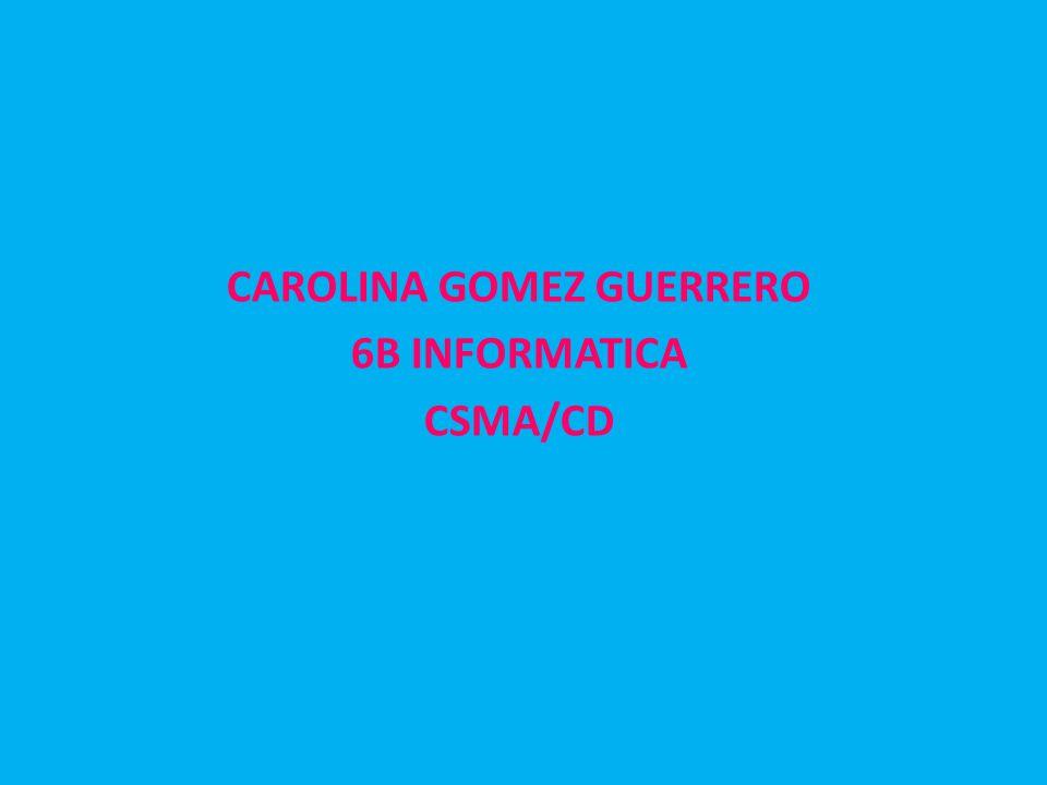 CAROLINA GOMEZ GUERRERO 6B INFORMATICA CSMA/CD