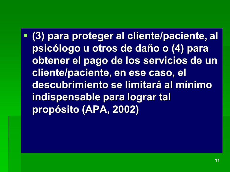 (3) para proteger al cliente/paciente, al psicólogo u otros de daño o (4) para obtener el pago de los servicios de un cliente/paciente, en ese caso, el descubrimiento se limitará al mínimo indispensable para lograr tal propósito (APA, 2002)