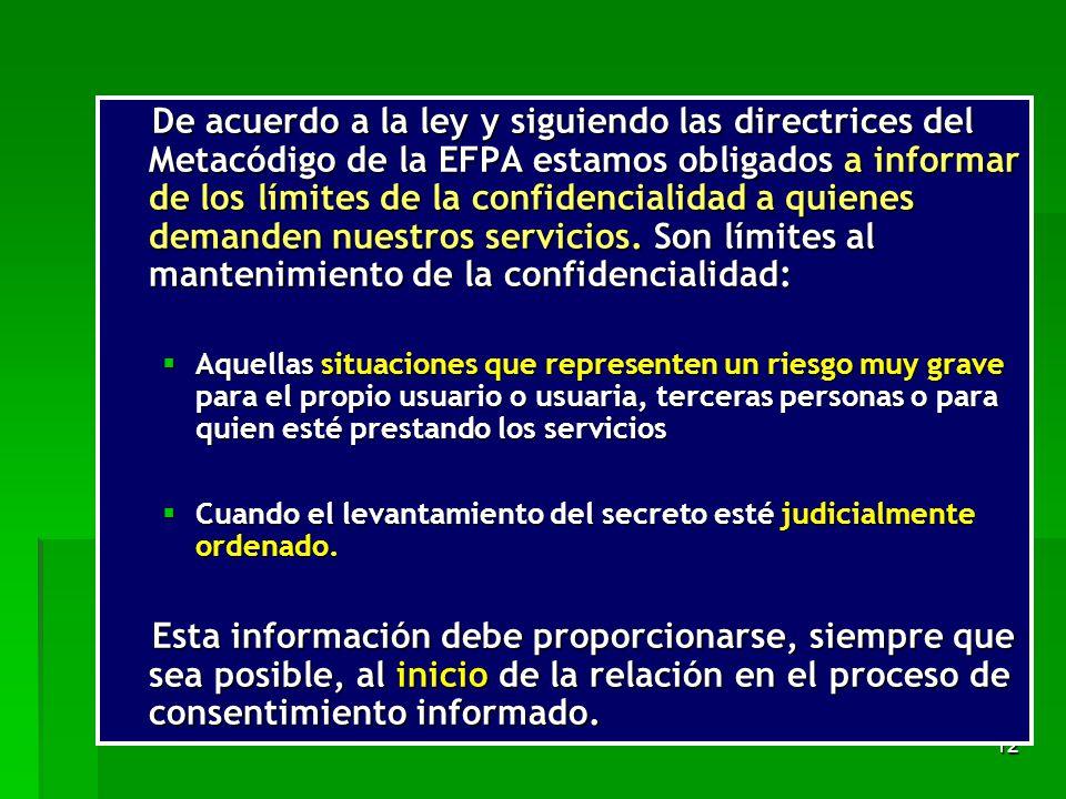 De acuerdo a la ley y siguiendo las directrices del Metacódigo de la EFPA estamos obligados a informar de los límites de la confidencialidad a quienes demanden nuestros servicios. Son límites al mantenimiento de la confidencialidad: