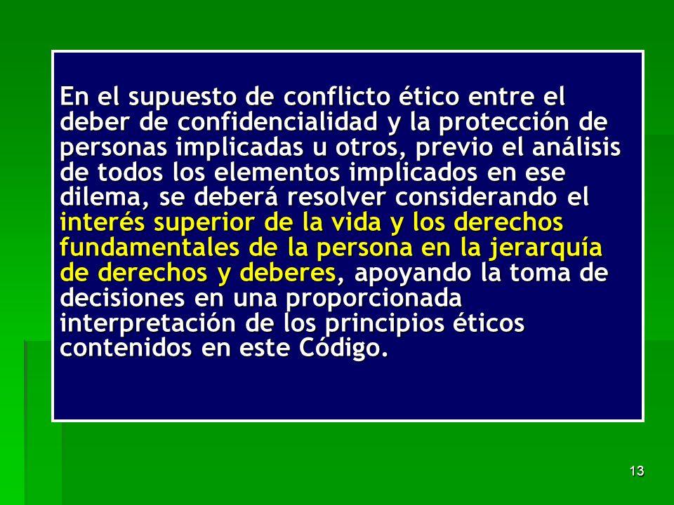 En el supuesto de conflicto ético entre el deber de confidencialidad y la protección de personas implicadas u otros, previo el análisis de todos los elementos implicados en ese dilema, se deberá resolver considerando el interés superior de la vida y los derechos fundamentales de la persona en la jerarquía de derechos y deberes, apoyando la toma de decisiones en una proporcionada interpretación de los principios éticos contenidos en este Código.