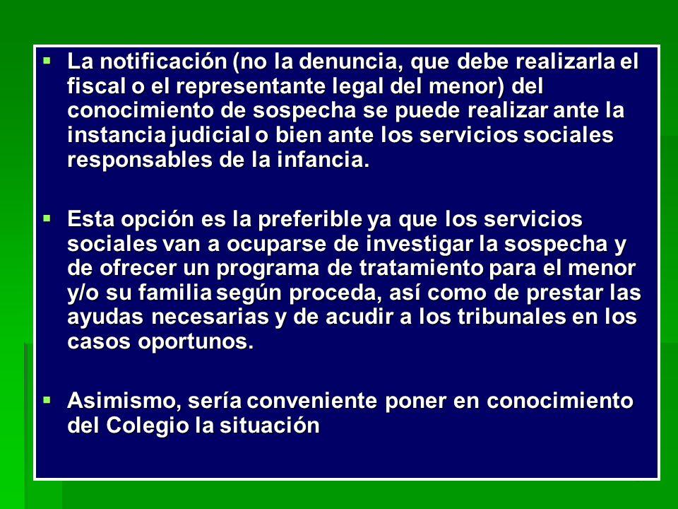 La notificación (no la denuncia, que debe realizarla el fiscal o el representante legal del menor) del conocimiento de sospecha se puede realizar ante la instancia judicial o bien ante los servicios sociales responsables de la infancia.