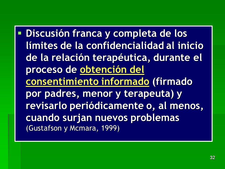 Discusión franca y completa de los límites de la confidencialidad al inicio de la relación terapéutica, durante el proceso de obtención del consentimiento informado (firmado por padres, menor y terapeuta) y revisarlo periódicamente o, al menos, cuando surjan nuevos problemas (Gustafson y Mcmara, 1999)