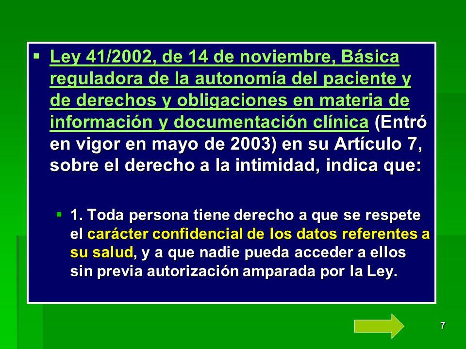 Ley 41/2002, de 14 de noviembre, Básica reguladora de la autonomía del paciente y de derechos y obligaciones en materia de información y documentación clínica (Entró en vigor en mayo de 2003) en su Artículo 7, sobre el derecho a la intimidad, indica que: