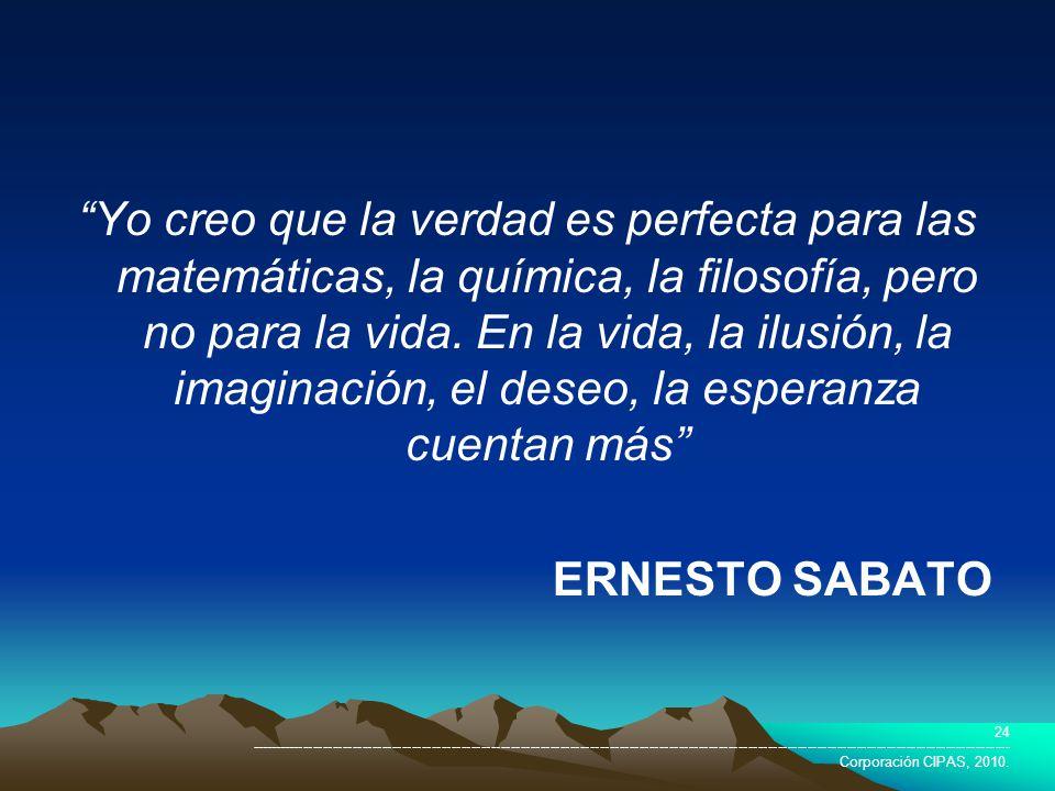 Yo creo que la verdad es perfecta para las matemáticas, la química, la filosofía, pero no para la vida. En la vida, la ilusión, la imaginación, el deseo, la esperanza cuentan más