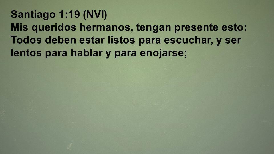 Santiago 1:19 (NVI) Mis queridos hermanos, tengan presente esto: Todos deben estar listos para escuchar, y ser lentos para hablar y para enojarse;