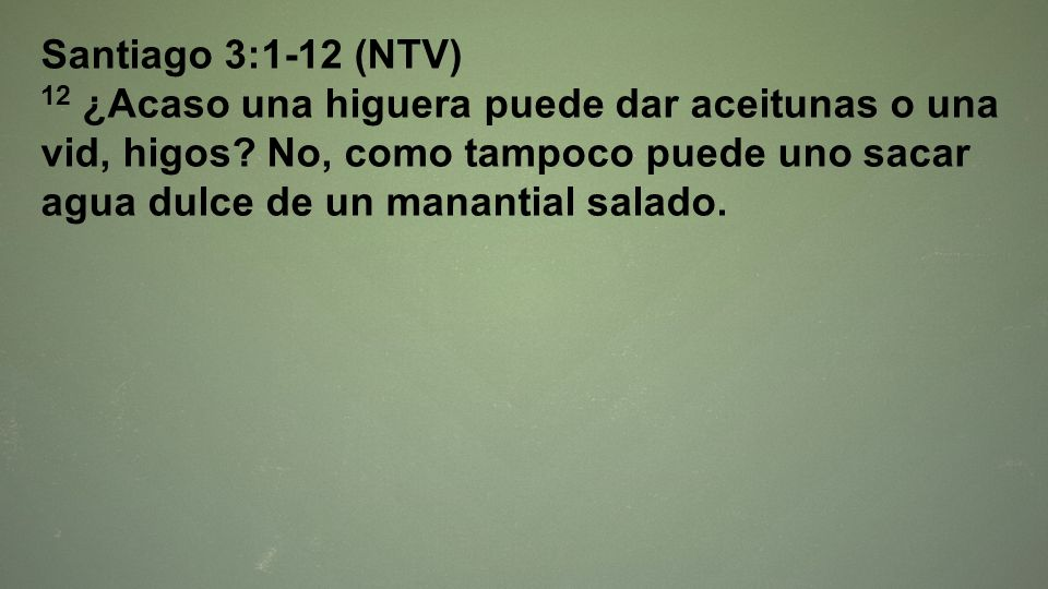 Santiago 3:1-12 (NTV) 12 ¿Acaso una higuera puede dar aceitunas o una vid, higos.