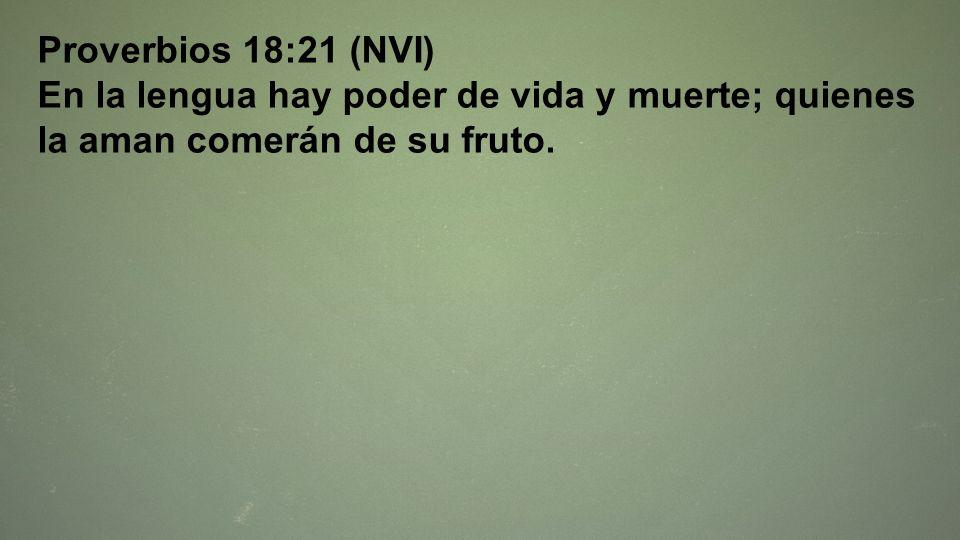 Proverbios 18:21 (NVI)En la lengua hay poder de vida y muerte; quienes la aman comerán de su fruto.