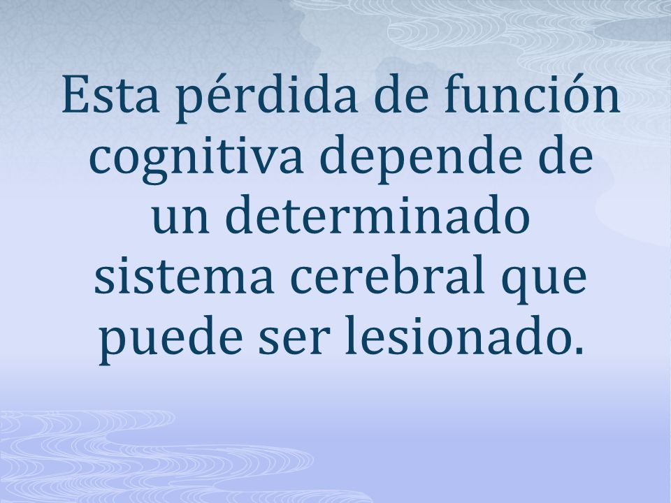 Esta pérdida de función cognitiva depende de un determinado sistema cerebral que puede ser lesionado.