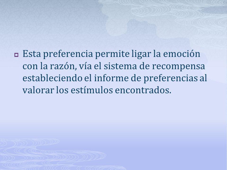 Esta preferencia permite ligar la emoción con la razón, vía el sistema de recompensa estableciendo el informe de preferencias al valorar los estímulos encontrados.