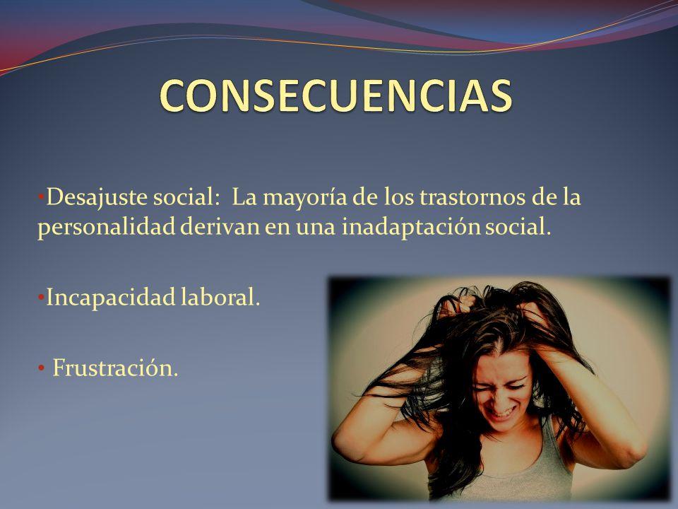 CONSECUENCIAS Desajuste social: La mayoría de los trastornos de la personalidad derivan en una inadaptación social.