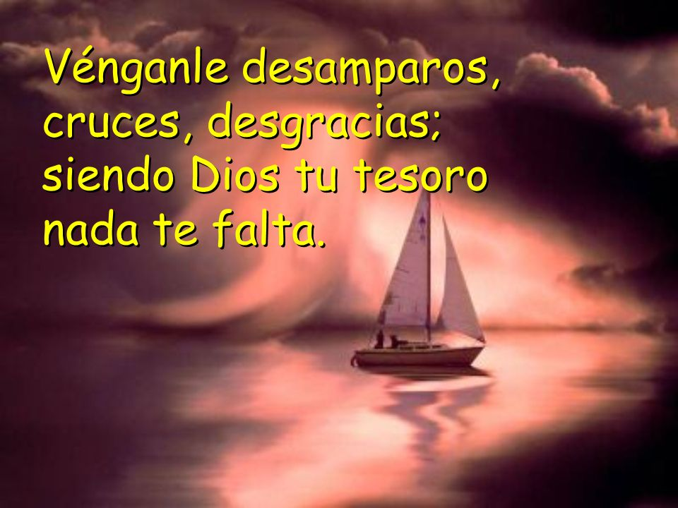 Vénganle desamparos, cruces, desgracias; siendo Dios tu tesoro nada te falta.