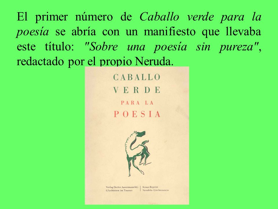 El primer número de Caballo verde para la poesía se abría con un manifiesto que llevaba este título: Sobre una poesía sin pureza , redactado por el propio Neruda.