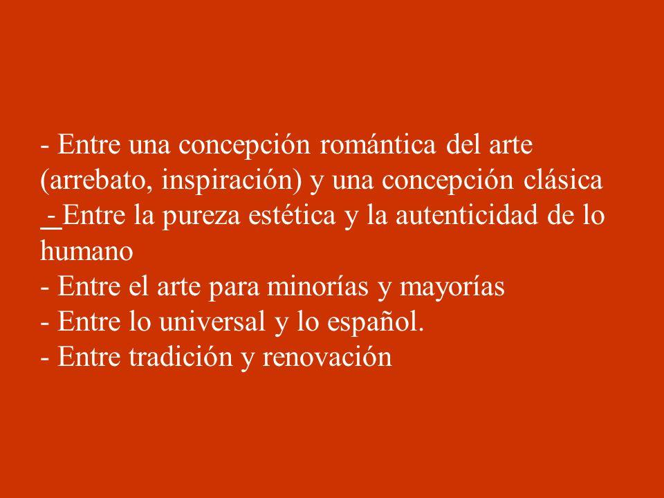 - Entre una concepción romántica del arte (arrebato, inspiración) y una concepción clásica - Entre la pureza estética y la autenticidad de lo humano - Entre el arte para minorías y mayorías - Entre lo universal y lo español.