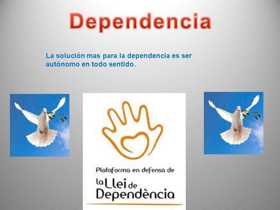Dependencia La solución mas para la dependencia es ser autónomo en todo sentido.