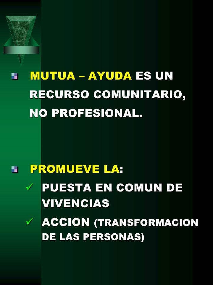 MUTUA – AYUDA ES UN RECURSO COMUNITARIO, NO PROFESIONAL. PROMUEVE LA: PUESTA EN COMUN DE VIVENCIAS.