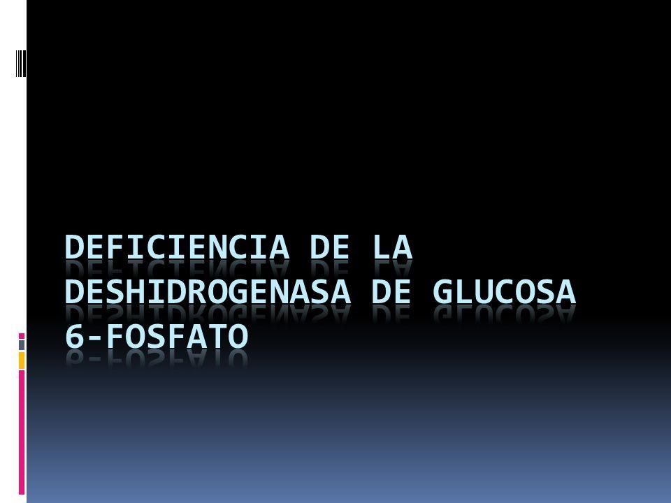 DEFICIENCIA DE LA DESHIDROGENASA DE GLUCOSA 6-FOSFATO